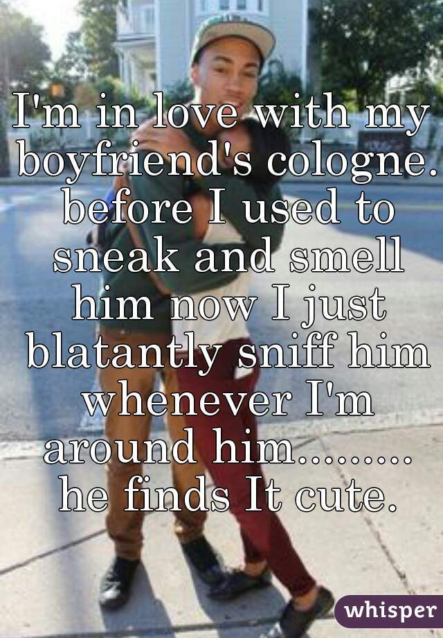 I'm in love with my boyfriend's cologne. before I used to sneak and smell him now I just blatantly sniff him whenever I'm around him......... he finds It cute.