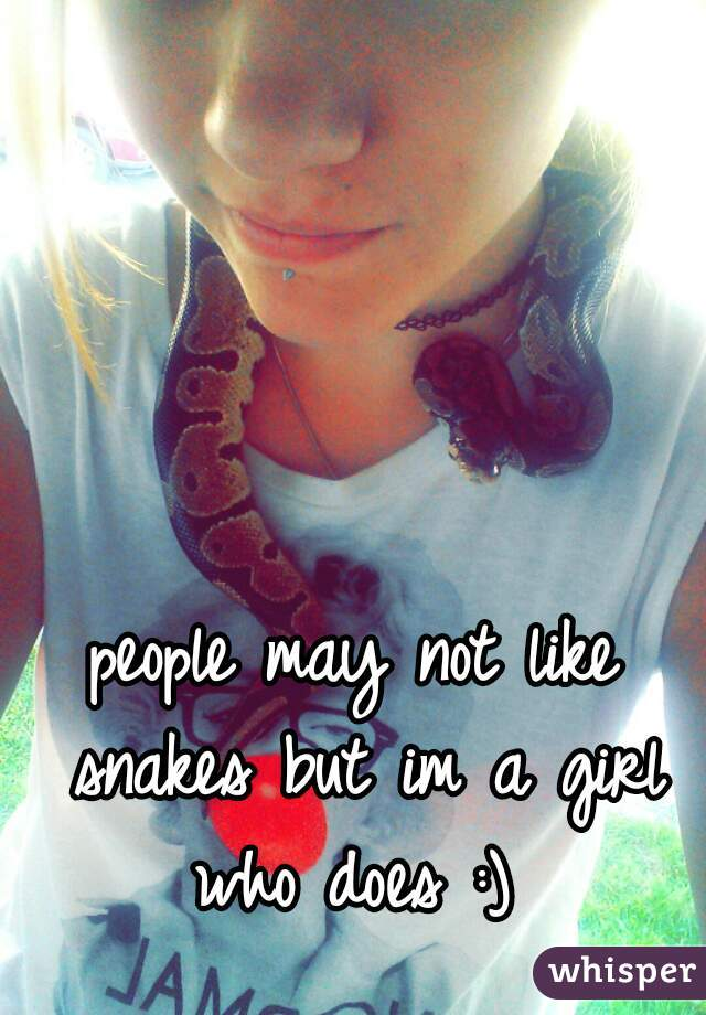 people may not like snakes but im a girl who does :)