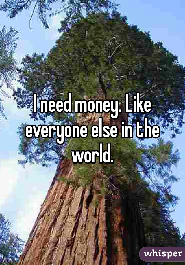 I need money. Like everyone else in the world.