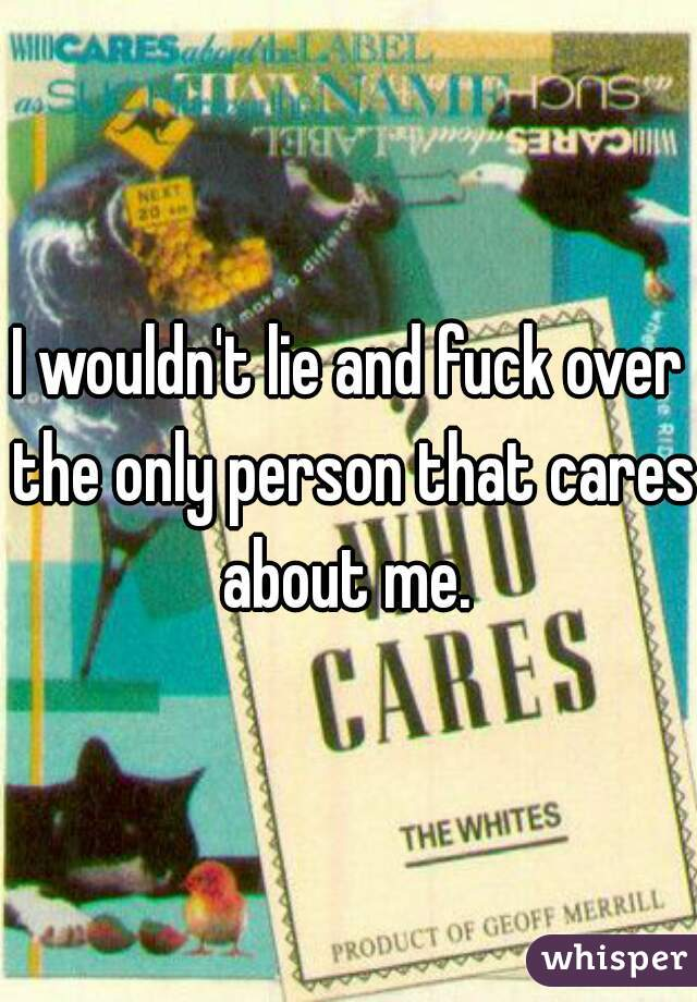 I wouldn't lie and fuck over the only person that cares about me.