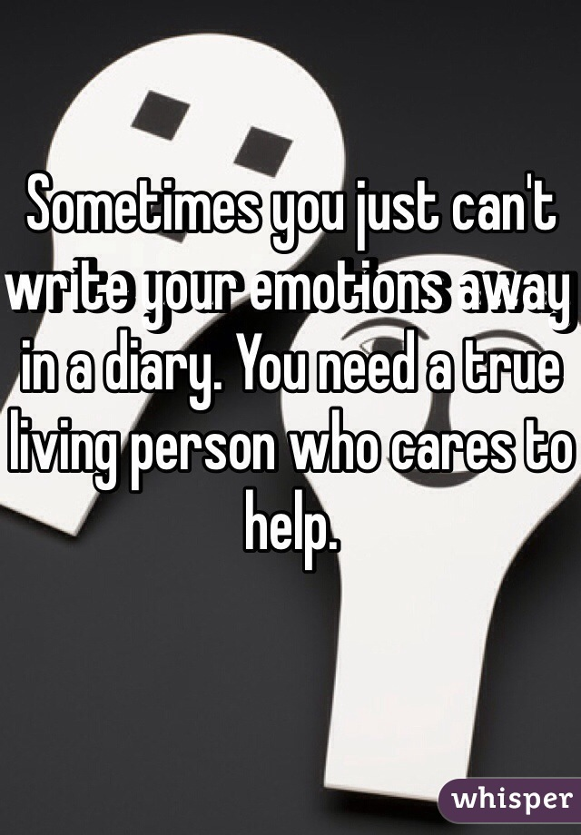 Sometimes you just can't write your emotions away in a diary. You need a true living person who cares to help.