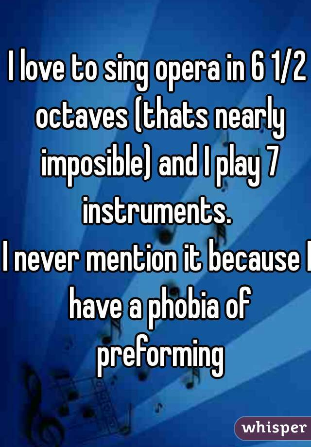 I love to sing opera in 6 1/2 octaves (thats nearly imposible) and I play 7 instruments.    I never mention it because I have a phobia of preforming