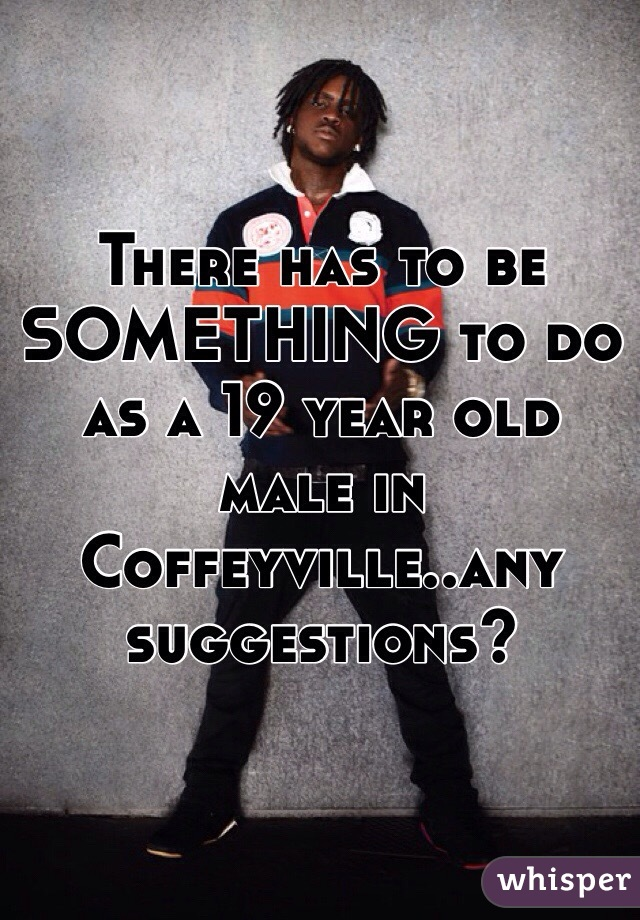 There has to be SOMETHING to do as a 19 year old male in Coffeyville..any suggestions?