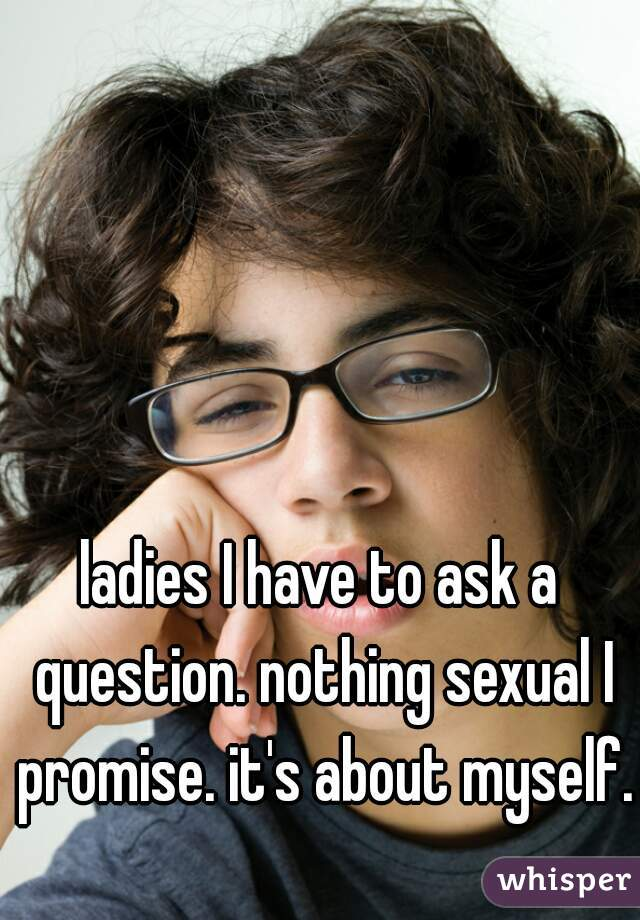 ladies I have to ask a question. nothing sexual I promise. it's about myself.