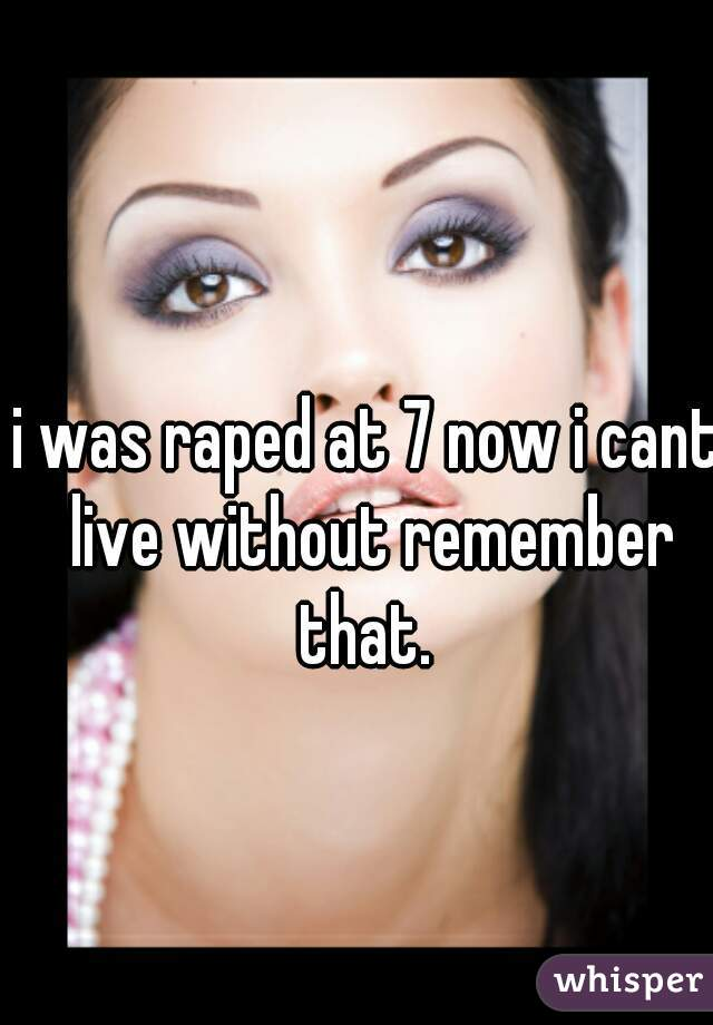 i was raped at 7 now i cant live without remember that.
