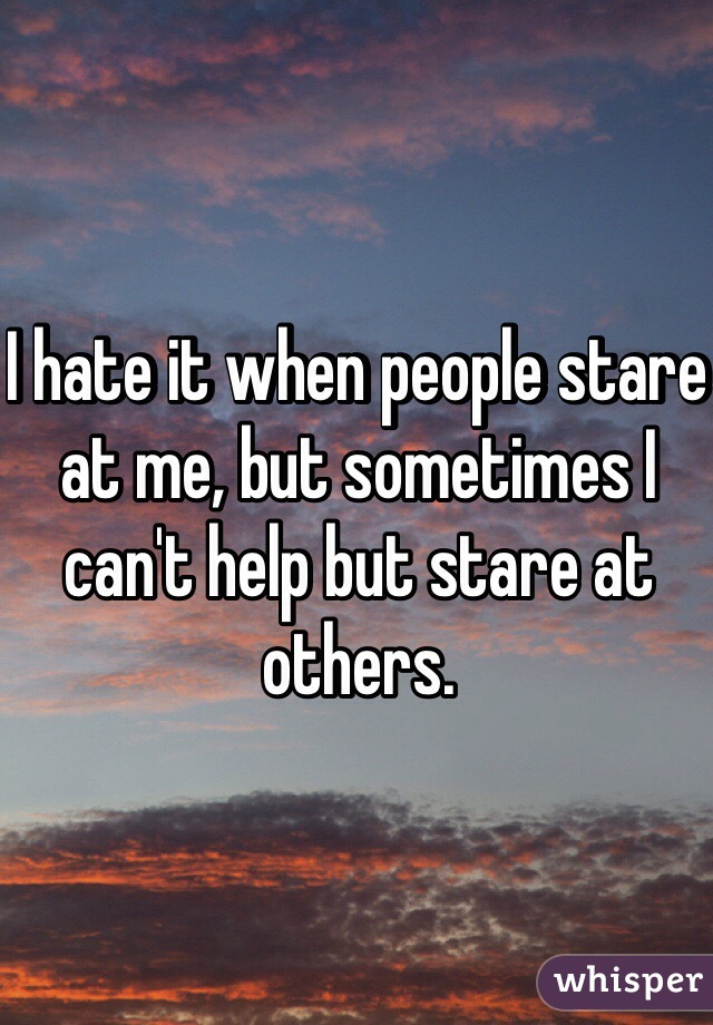 I hate it when people stare at me, but sometimes I can't help but stare at others.