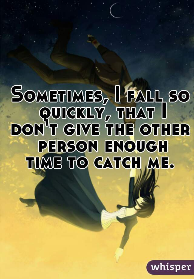 Sometimes, I fall so quickly, that I don't give the other person enough time to catch me.