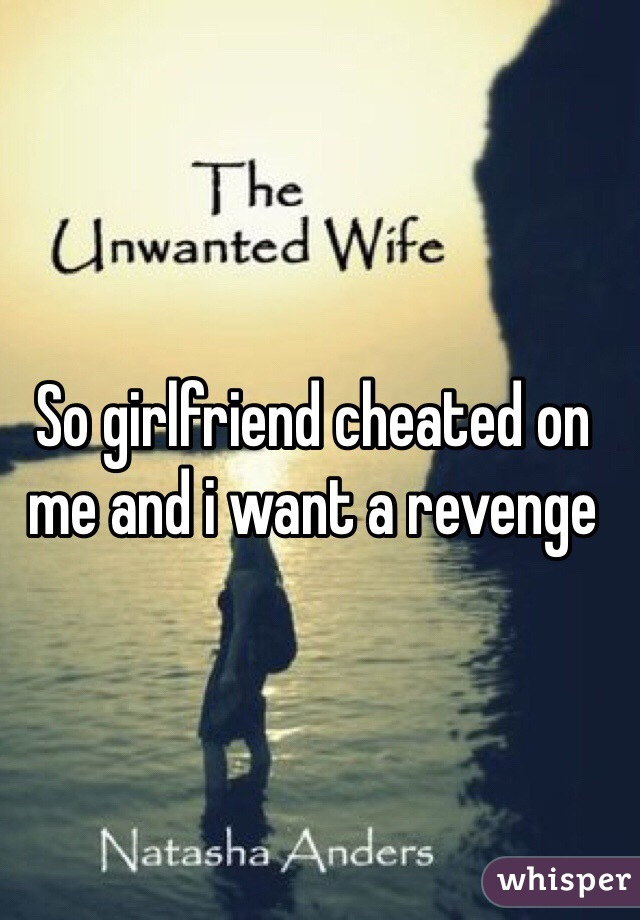 So girlfriend cheated on me and i want a revenge
