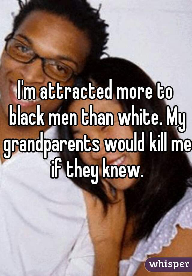I'm attracted more to black men than white. My grandparents would kill me if they knew.