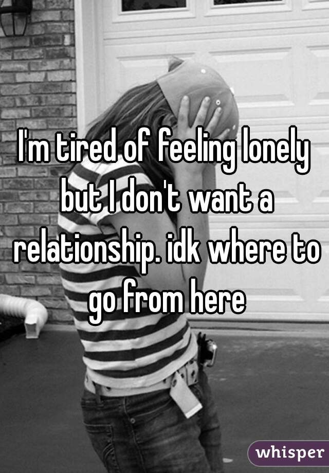 I'm tired of feeling lonely but I don't want a relationship. idk where to go from here