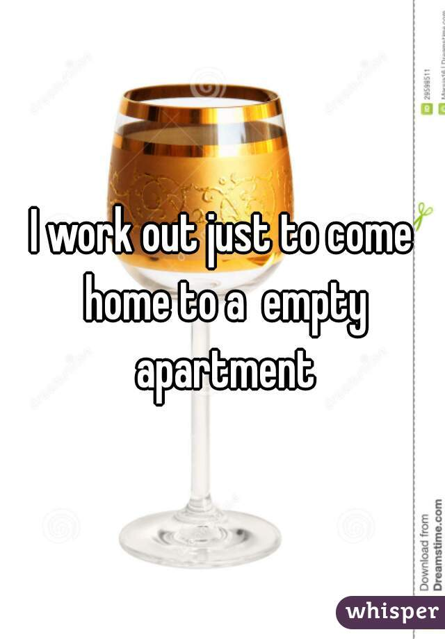 I work out just to come home to a  empty apartment