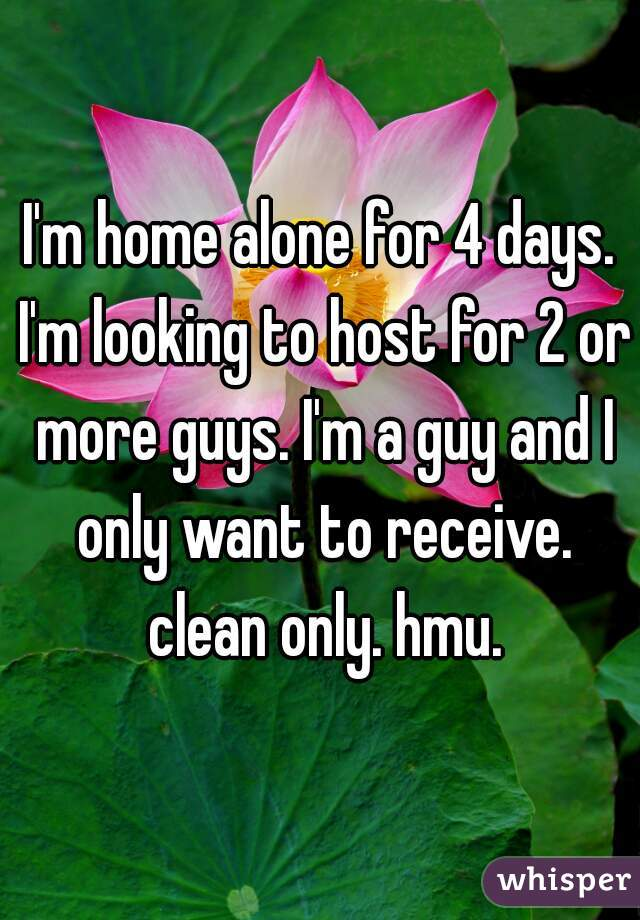 I'm home alone for 4 days. I'm looking to host for 2 or more guys. I'm a guy and I only want to receive. clean only. hmu.