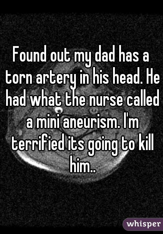 Found out my dad has a torn artery in his head. He had what the nurse called a mini aneurism. I'm terrified its going to kill him..