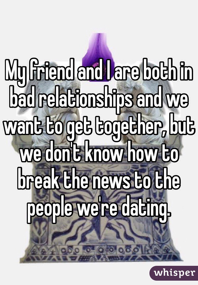My friend and I are both in bad relationships and we want to get together, but we don't know how to break the news to the people we're dating.