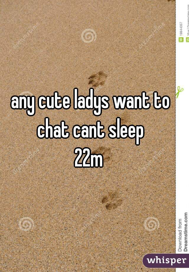 any cute ladys want to chat cant sleep  22m