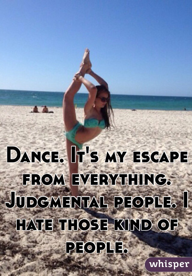 Dance. It's my escape from everything. Judgmental people. I hate those kind of people.