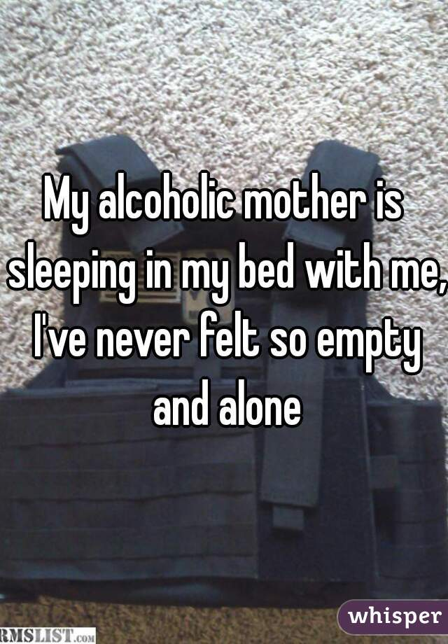 My alcoholic mother is sleeping in my bed with me, I've never felt so empty and alone