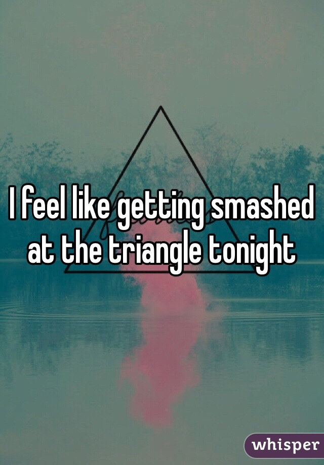 I feel like getting smashed at the triangle tonight
