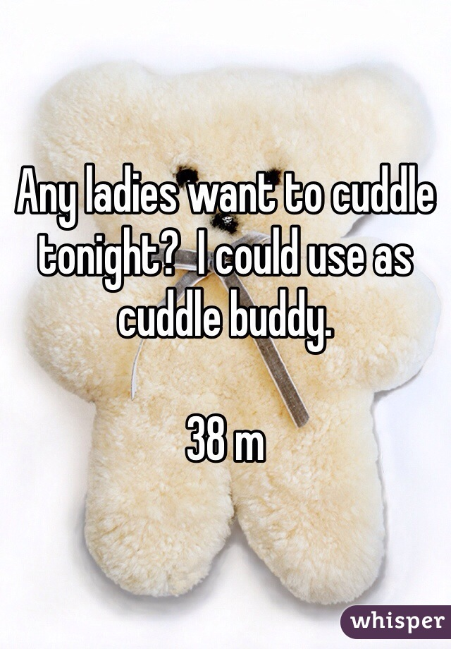 Any ladies want to cuddle tonight?  I could use as cuddle buddy.  38 m