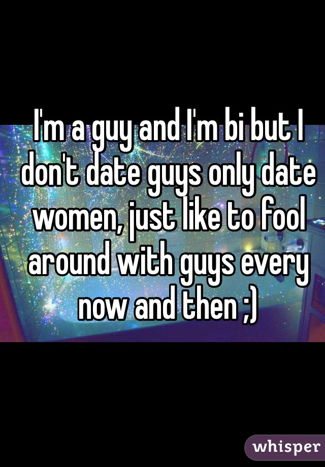 I'm a guy and I'm bi but I don't date guys only date women, just like to fool around with guys every now and then ;)
