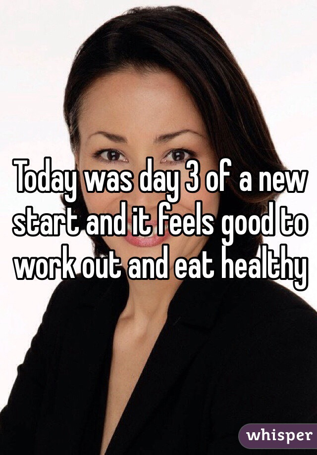Today was day 3 of a new start and it feels good to work out and eat healthy