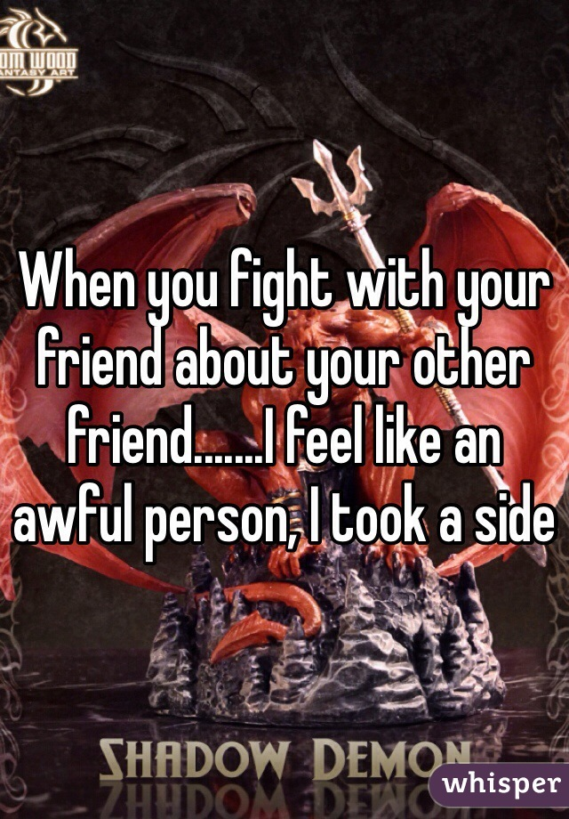 When you fight with your friend about your other friend.......I feel like an awful person, I took a side