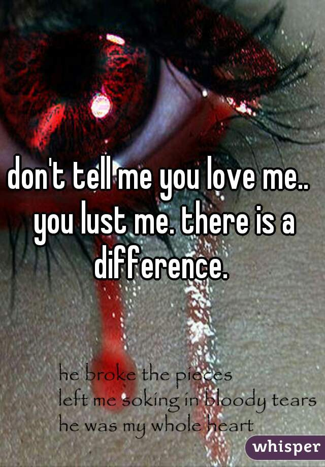 don't tell me you love me..  you lust me. there is a difference.