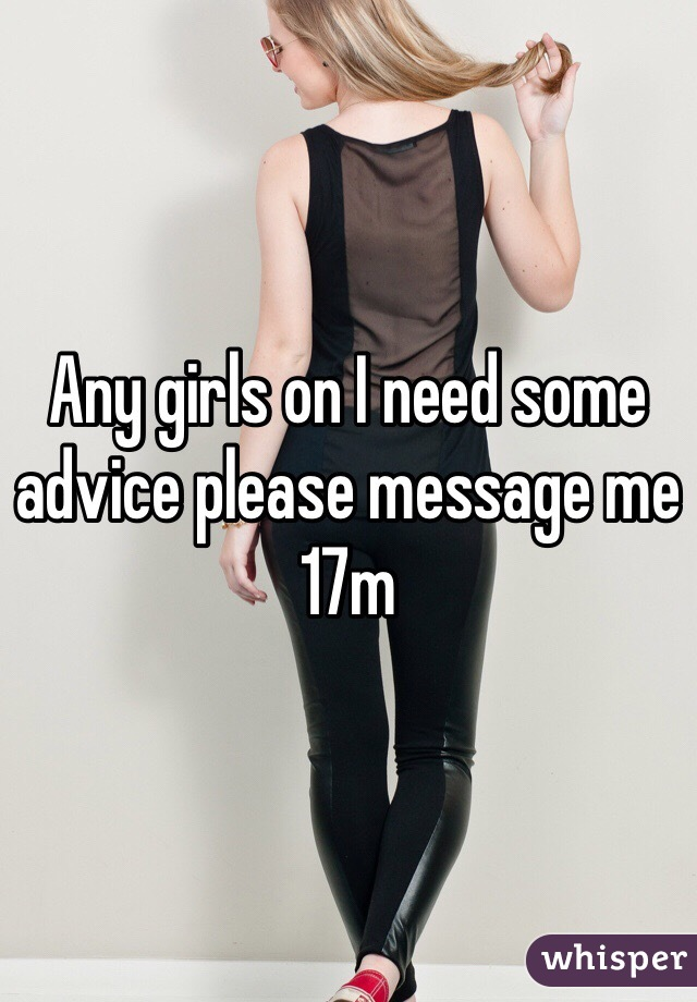 Any girls on I need some advice please message me 17m