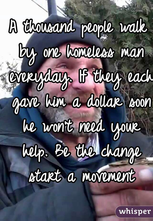 A thousand people walk by one homeless man everyday. If they each gave him a dollar soon he won't need your help. Be the change start a movement