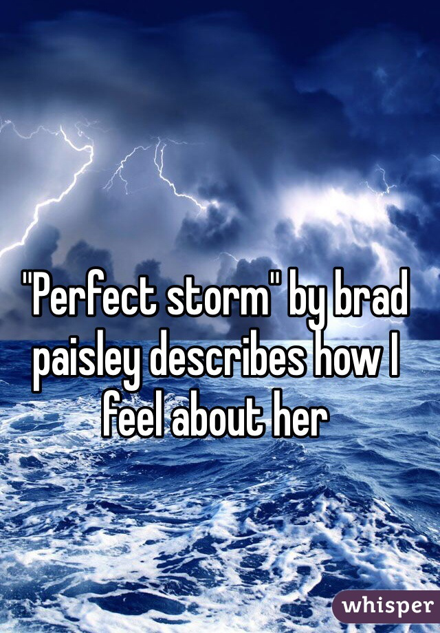 """Perfect storm"" by brad paisley describes how I feel about her"