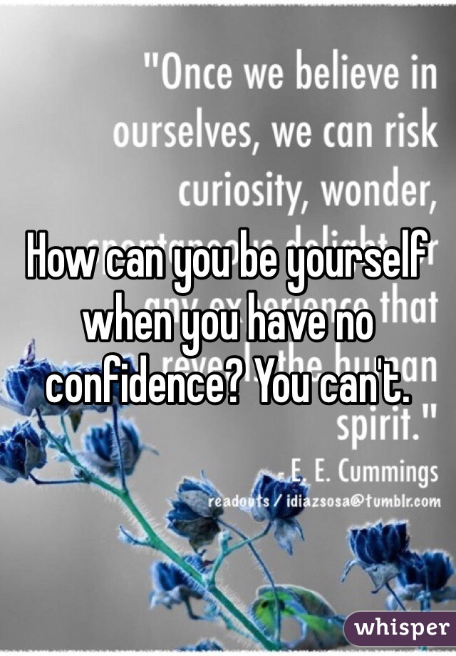 How can you be yourself when you have no confidence? You can't.