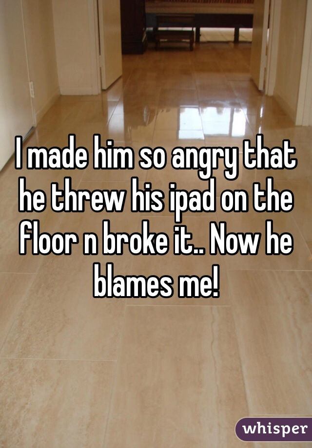 I made him so angry that he threw his ipad on the floor n broke it.. Now he blames me!