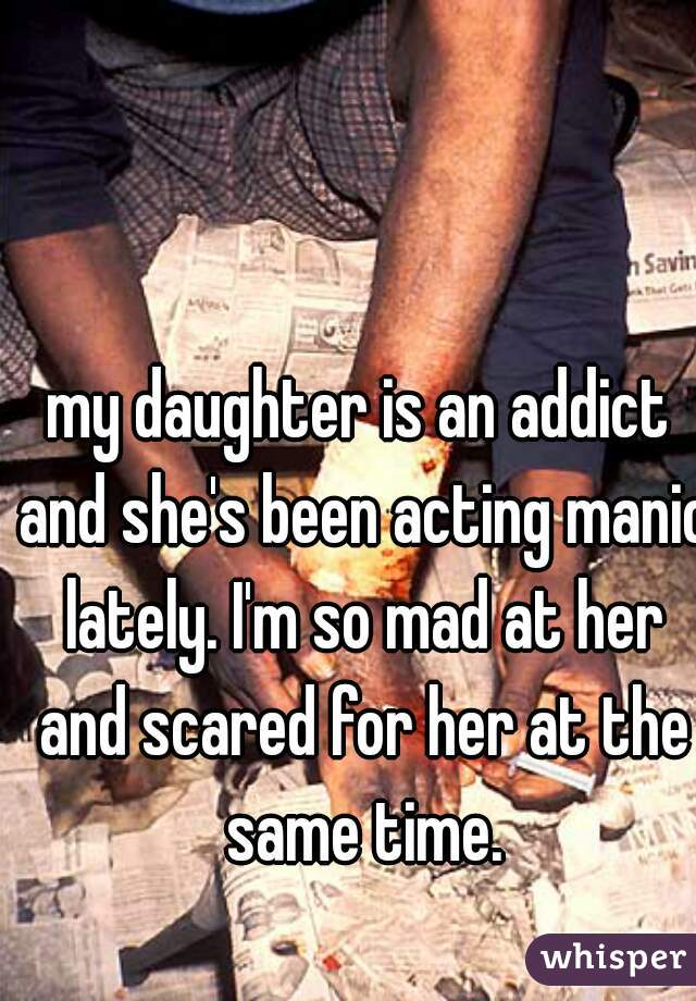my daughter is an addict and she's been acting manic lately. I'm so mad at her and scared for her at the same time.