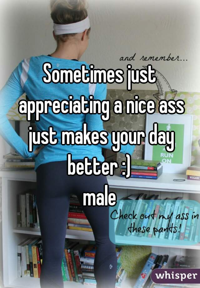 Sometimes just appreciating a nice ass just makes your day better :)  male