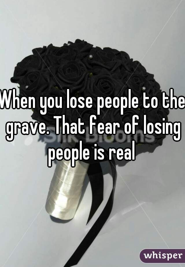 When you lose people to the grave. That fear of losing people is real