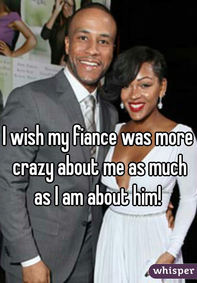 I wish my fiance was more crazy about me as much as I am about him!