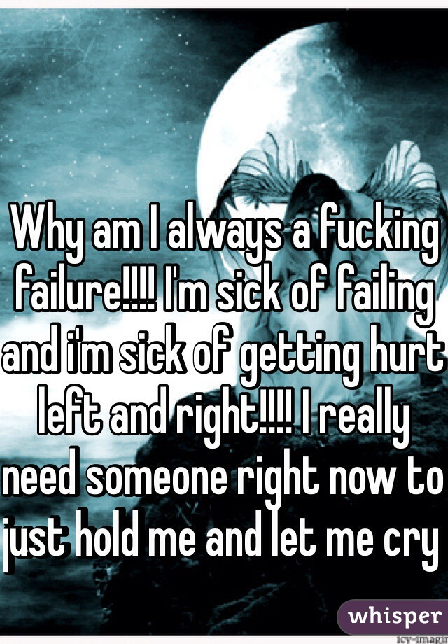 Why am I always a fucking failure!!!! I'm sick of failing and i'm sick of getting hurt left and right!!!! I really need someone right now to just hold me and let me cry