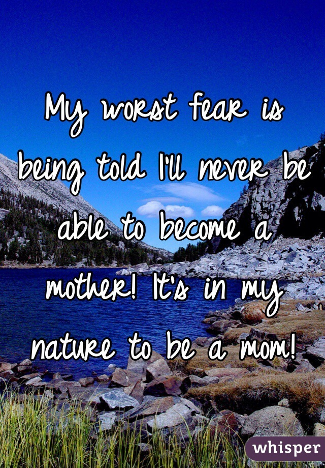 My worst fear is being told I'll never be able to become a mother! It's in my nature to be a mom!