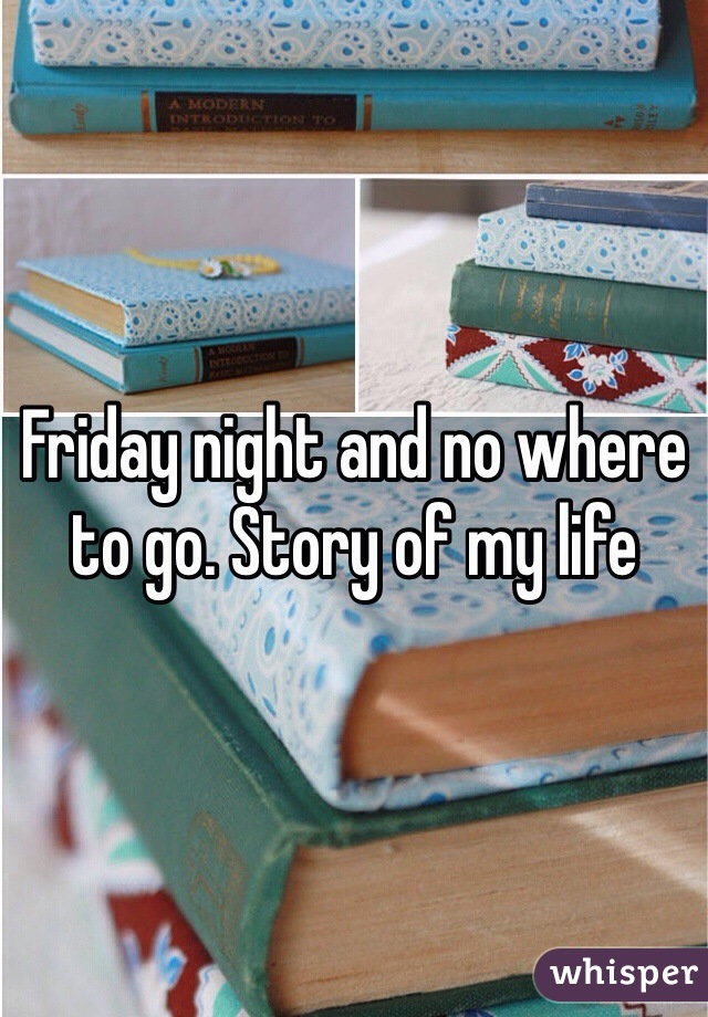 Friday night and no where to go. Story of my life