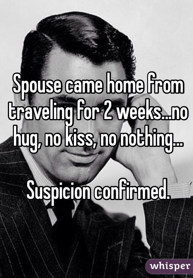 Spouse came home from traveling for 2 weeks...no hug, no kiss, no nothing...  Suspicion confirmed.