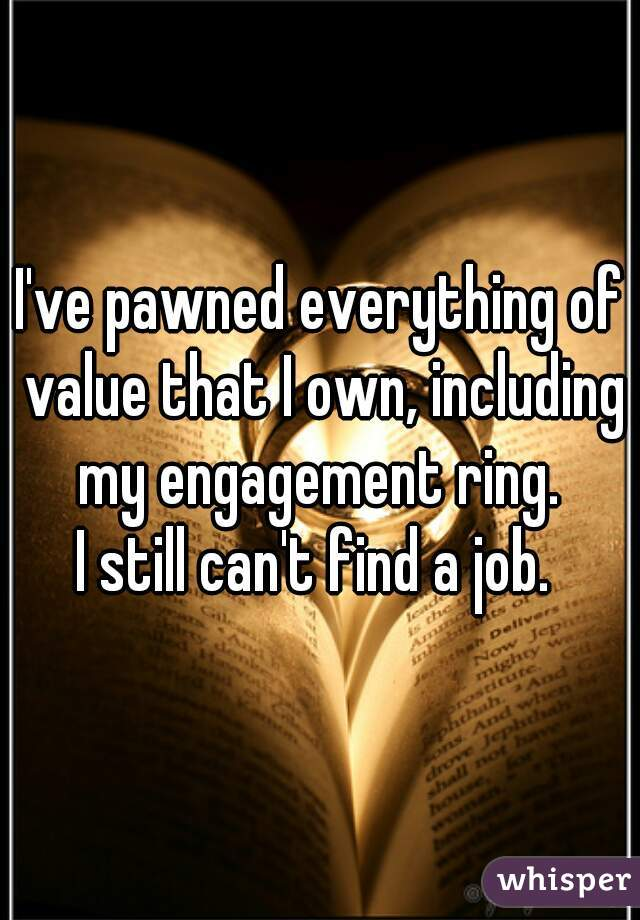 I've pawned everything of value that I own, including my engagement ring.   I still can't find a job.
