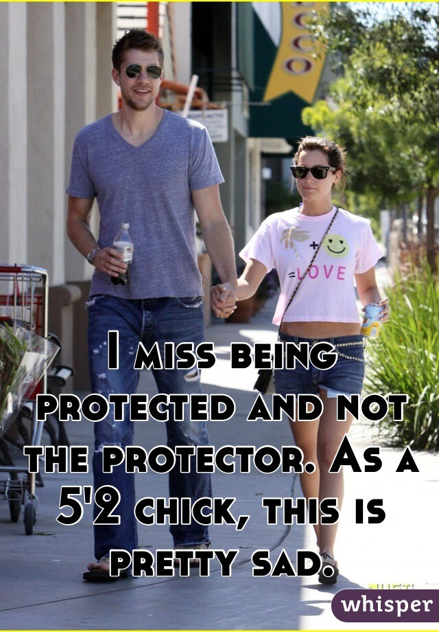 I miss being protected and not the protector. As a 5'2 chick, this is pretty sad.