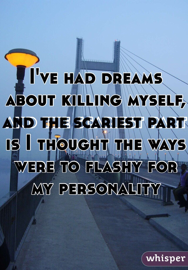 I've had dreams about killing myself, and the scariest part is I thought the ways were to flashy for my personality