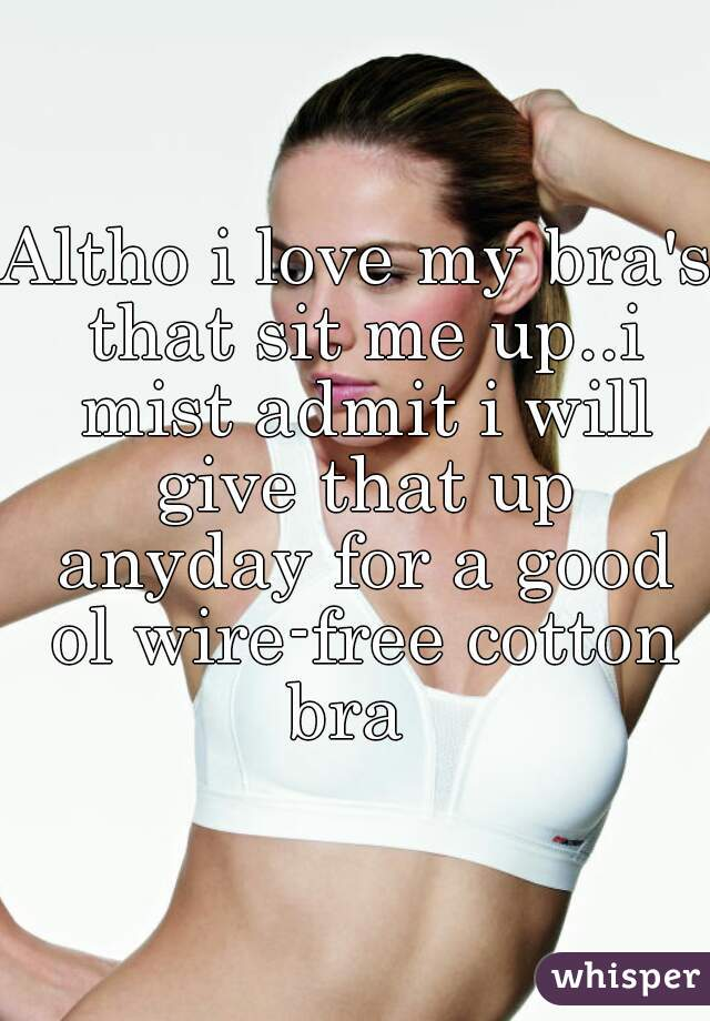 Altho i love my bra's that sit me up..i mist admit i will give that up anyday for a good ol wire-free cotton bra