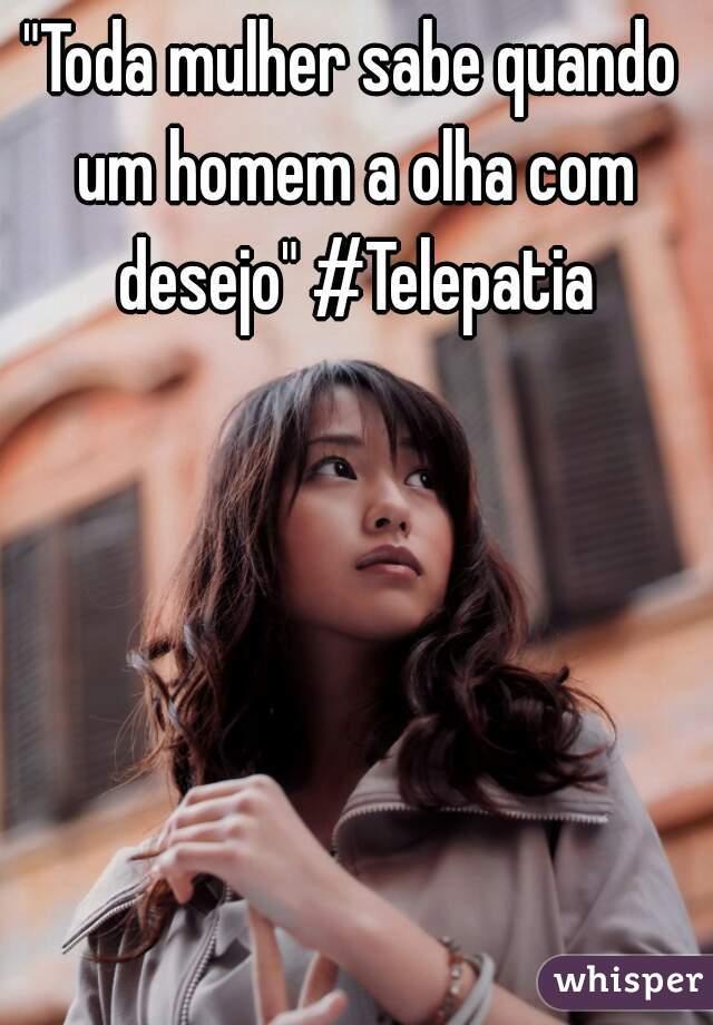 """""""Toda mulher sabe quando um homem a olha com desejo"""" #Telepatia"""