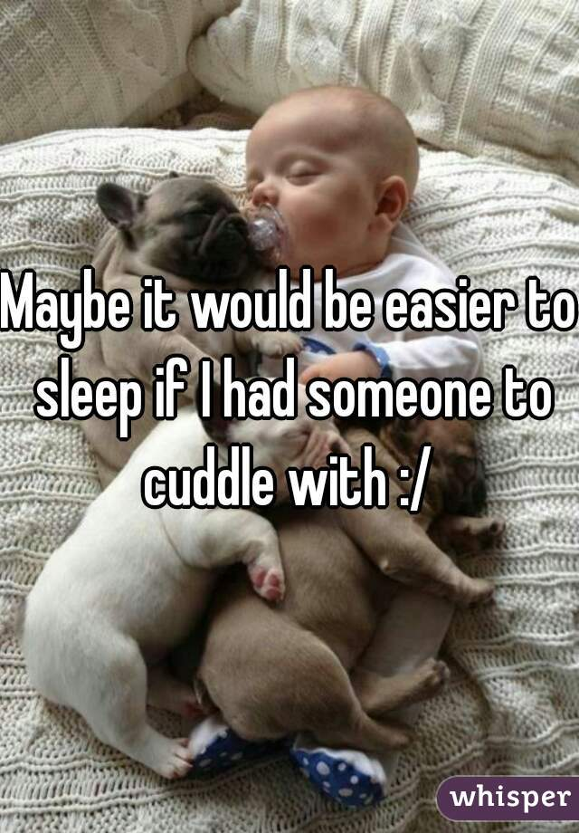 Maybe it would be easier to sleep if I had someone to cuddle with :/