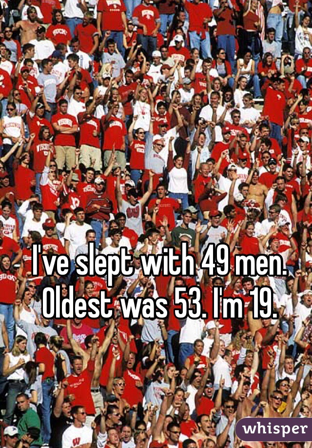 I've slept with 49 men. Oldest was 53. I'm 19.