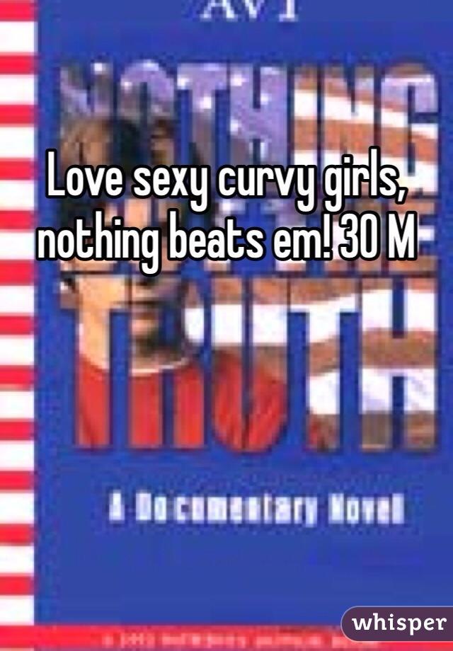 Love sexy curvy girls, nothing beats em! 30 M