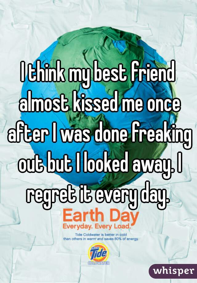 I think my best friend almost kissed me once after I was done freaking out but I looked away. I regret it every day.
