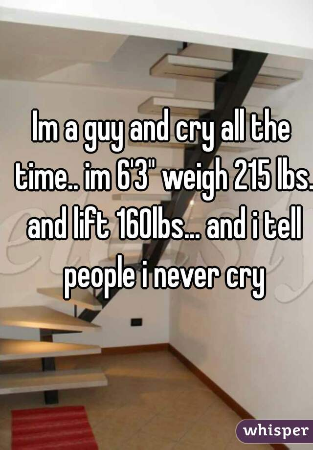 """Im a guy and cry all the time.. im 6'3"""" weigh 215 lbs. and lift 160lbs... and i tell people i never cry"""
